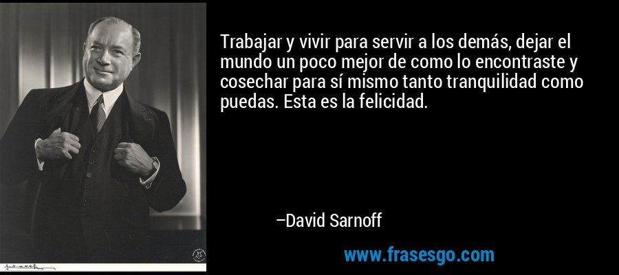 Trabajar y vivir para servir a los demás, dejar el mundo un poco mejor de como lo encontraste y cosechar para sí mismo tanto tranquilidad como puedas. Esta es la felicidad. – David Sarnoff