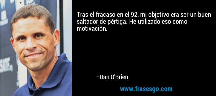 Tras el fracaso en el 92, mi objetivo era ser un buen saltador de pértiga. He utilizado eso como motivación. – Dan O'Brien