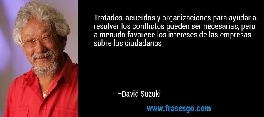 Tratados, acuerdos y organizaciones para ayudar a resolver los conflictos pueden ser necesarias, pero a menudo favorece los intereses de las empresas sobre los ciudadanos. – David Suzuki