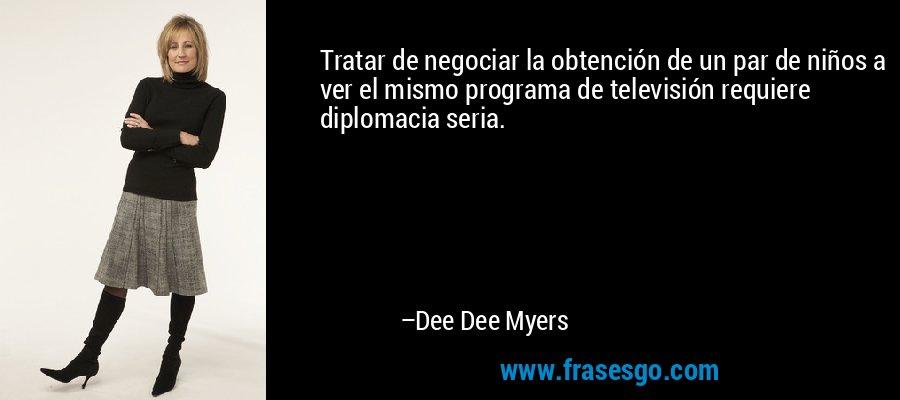 Tratar de negociar la obtención de un par de niños a ver el mismo programa de televisión requiere diplomacia seria. – Dee Dee Myers