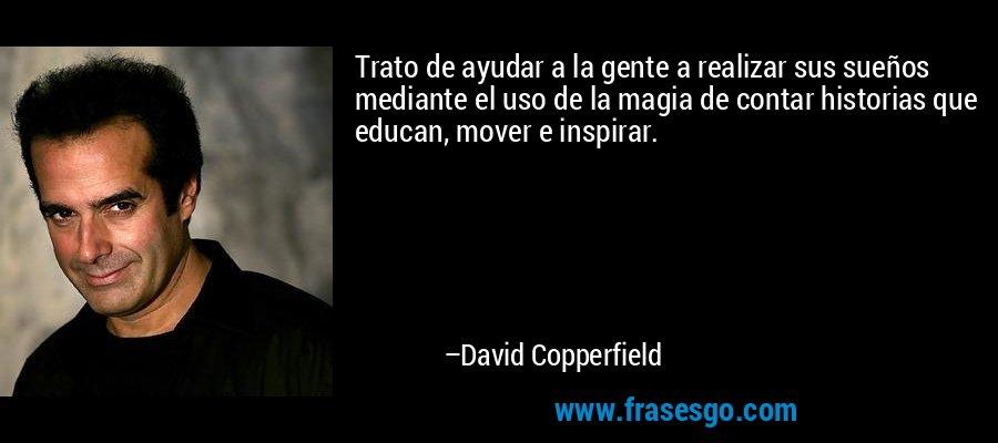 Trato de ayudar a la gente a realizar sus sueños mediante el uso de la magia de contar historias que educan, mover e inspirar. – David Copperfield