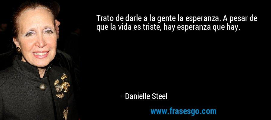 Trato de darle a la gente la esperanza. A pesar de que la vida es triste, hay esperanza que hay. – Danielle Steel