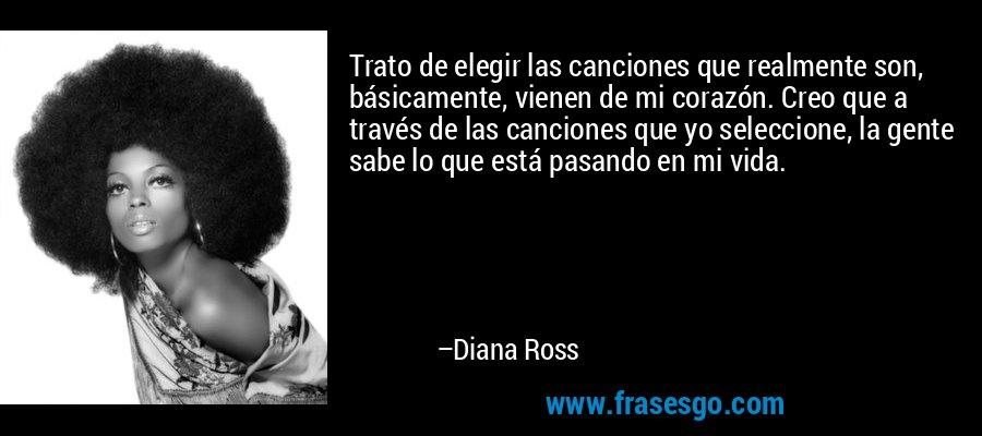 Trato de elegir las canciones que realmente son, básicamente, vienen de mi corazón. Creo que a través de las canciones que yo seleccione, la gente sabe lo que está pasando en mi vida. – Diana Ross