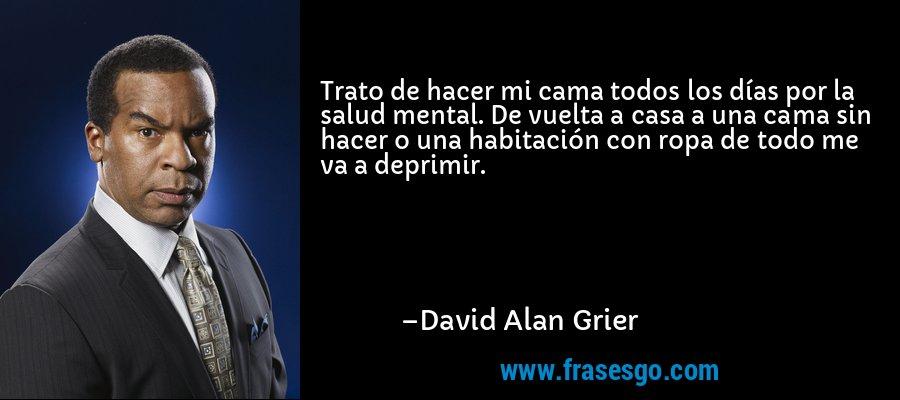 Trato de hacer mi cama todos los días por la salud mental. De vuelta a casa a una cama sin hacer o una habitación con ropa de todo me va a deprimir. – David Alan Grier