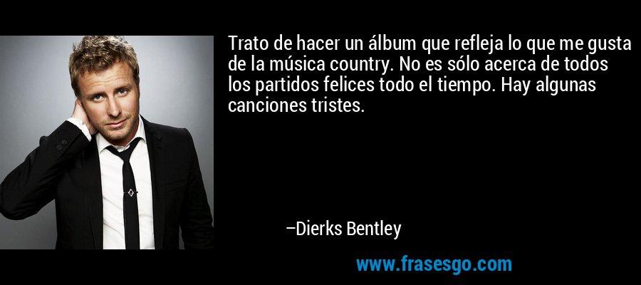 Trato de hacer un álbum que refleja lo que me gusta de la música country. No es sólo acerca de todos los partidos felices todo el tiempo. Hay algunas canciones tristes. – Dierks Bentley