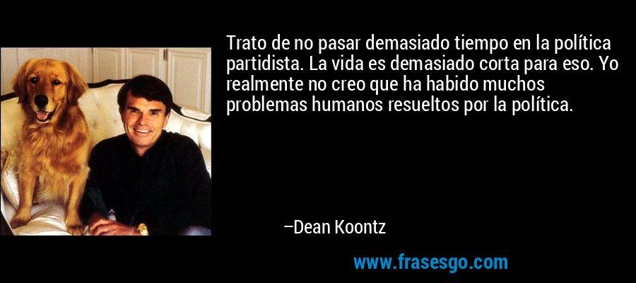 Trato de no pasar demasiado tiempo en la política partidista. La vida es demasiado corta para eso. Yo realmente no creo que ha habido muchos problemas humanos resueltos por la política. – Dean Koontz