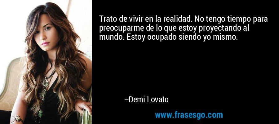 Trato de vivir en la realidad. No tengo tiempo para preocuparme de lo que estoy proyectando al mundo. Estoy ocupado siendo yo mismo. – Demi Lovato