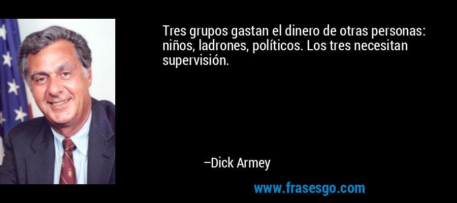 Tres grupos gastan el dinero de otras personas: niños, ladrones, políticos. Los tres necesitan supervisión. – Dick Armey
