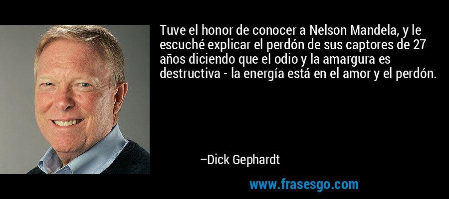 Tuve el honor de conocer a Nelson Mandela, y le escuché explicar el perdón de sus captores de 27 años diciendo que el odio y la amargura es destructiva - la energía está en el amor y el perdón. – Dick Gephardt