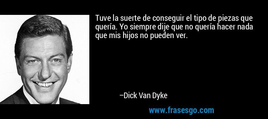 Tuve la suerte de conseguir el tipo de piezas que quería. Yo siempre dije que no quería hacer nada que mis hijos no pueden ver. – Dick Van Dyke
