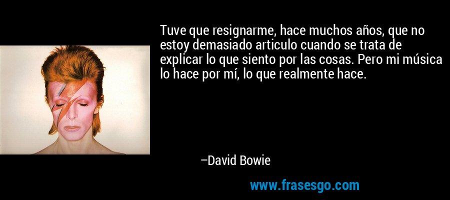 Tuve que resignarme, hace muchos años, que no estoy demasiado articulo cuando se trata de explicar lo que siento por las cosas. Pero mi música lo hace por mí, lo que realmente hace. – David Bowie