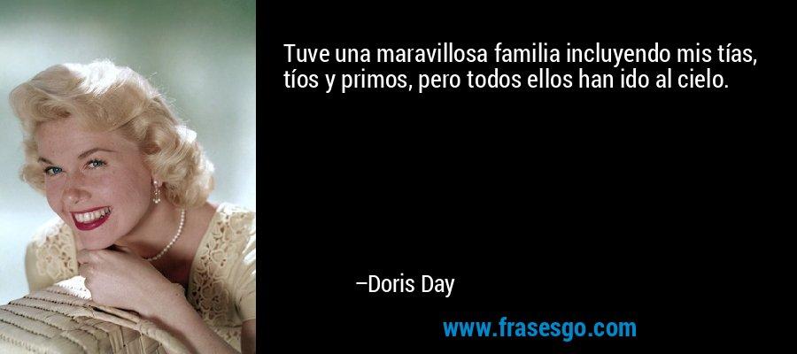 Tuve una maravillosa familia incluyendo mis tías, tíos y primos, pero todos ellos han ido al cielo. – Doris Day