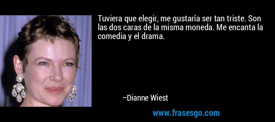 Tuviera que elegir, me gustaría ser tan triste. Son las dos caras de la misma moneda. Me encanta la comedia y el drama. – Dianne Wiest