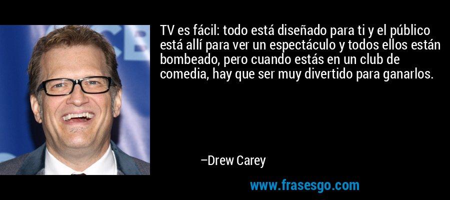 TV es fácil: todo está diseñado para ti y el público está allí para ver un espectáculo y todos ellos están bombeado, pero cuando estás en un club de comedia, hay que ser muy divertido para ganarlos. – Drew Carey
