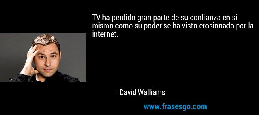 TV ha perdido gran parte de su confianza en sí mismo como su poder se ha visto erosionado por la internet. – David Walliams