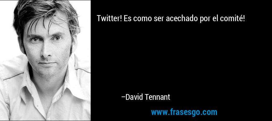 Twitter! Es como ser acechado por el comité! – David Tennant
