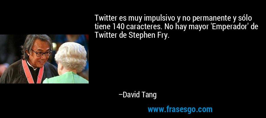 Twitter es muy impulsivo y no permanente y sólo tiene 140 caracteres. No hay mayor 'Emperador' de Twitter de Stephen Fry. – David Tang