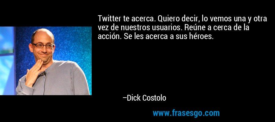 Twitter te acerca. Quiero decir, lo vemos una y otra vez de nuestros usuarios. Reúne a cerca de la acción. Se les acerca a sus héroes. – Dick Costolo