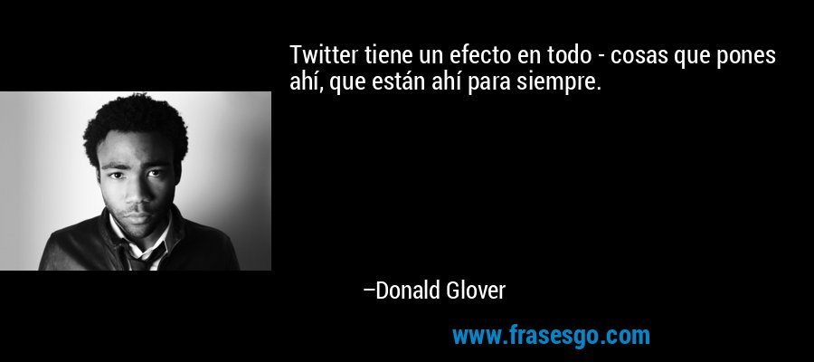 Twitter tiene un efecto en todo - cosas que pones ahí, que están ahí para siempre. – Donald Glover