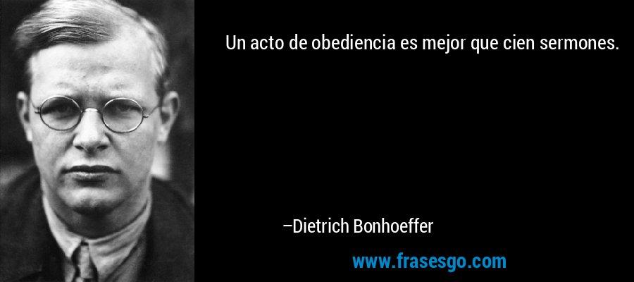 Un acto de obediencia es mejor que cien sermones. – Dietrich Bonhoeffer