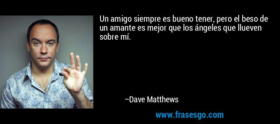 Un amigo siempre es bueno tener, pero el beso de un amante es mejor que los ángeles que llueven sobre mí. – Dave Matthews