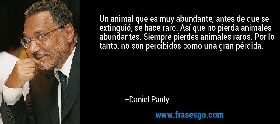 Un animal que es muy abundante, antes de que se extinguió, se hace raro. Así que no pierda animales abundantes. Siempre pierdes animales raros. Por lo tanto, no son percibidos como una gran pérdida. – Daniel Pauly