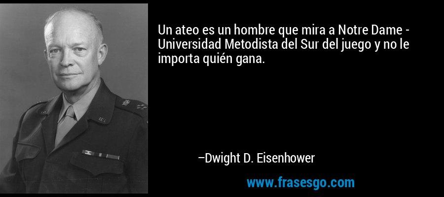 Un ateo es un hombre que mira a Notre Dame - Universidad Metodista del Sur del juego y no le importa quién gana. – Dwight D. Eisenhower