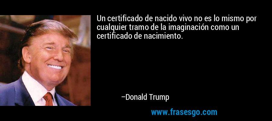 Un certificado de nacido vivo no es lo mismo por cualquier tramo de la imaginación como un certificado de nacimiento. – Donald Trump