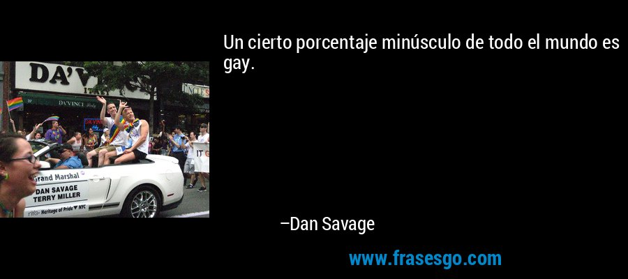 Un cierto porcentaje minúsculo de todo el mundo es gay. – Dan Savage