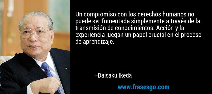 Un compromiso con los derechos humanos no puede ser fomentada simplemente a través de la transmisión de conocimientos. Acción y la experiencia juegan un papel crucial en el proceso de aprendizaje. – Daisaku Ikeda