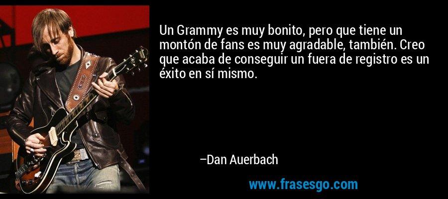 Un Grammy es muy bonito, pero que tiene un montón de fans es muy agradable, también. Creo que acaba de conseguir un fuera de registro es un éxito en sí mismo. – Dan Auerbach