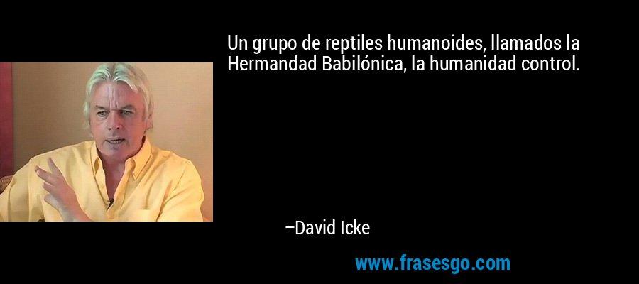 Un grupo de reptiles humanoides, llamados la Hermandad Babilónica, la humanidad control. – David Icke