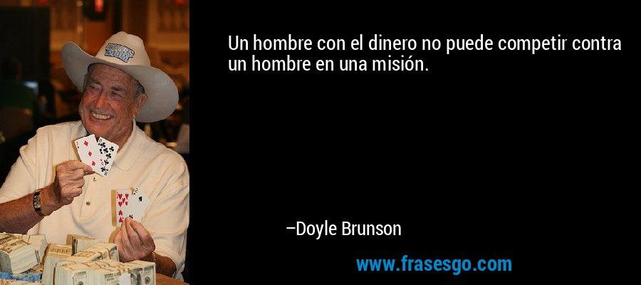 Un hombre con el dinero no puede competir contra un hombre en una misión. – Doyle Brunson