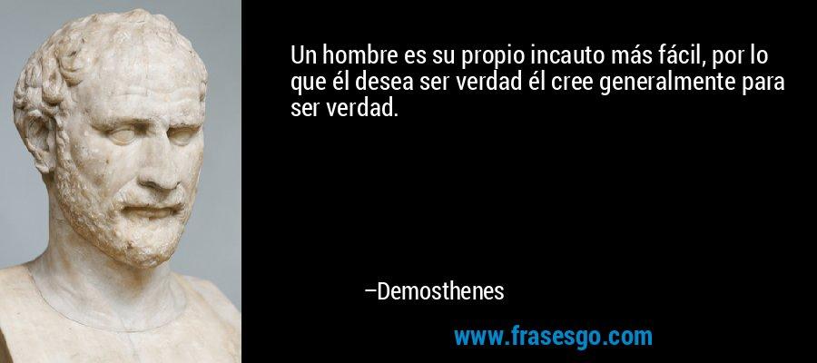 Un hombre es su propio incauto más fácil, por lo que él desea ser verdad él cree generalmente para ser verdad. – Demosthenes