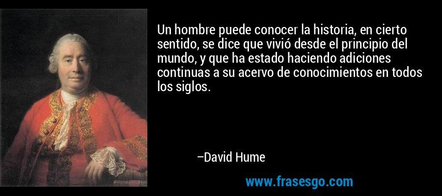 Un hombre puede conocer la historia, en cierto sentido, se dice que vivió desde el principio del mundo, y que ha estado haciendo adiciones continuas a su acervo de conocimientos en todos los siglos. – David Hume