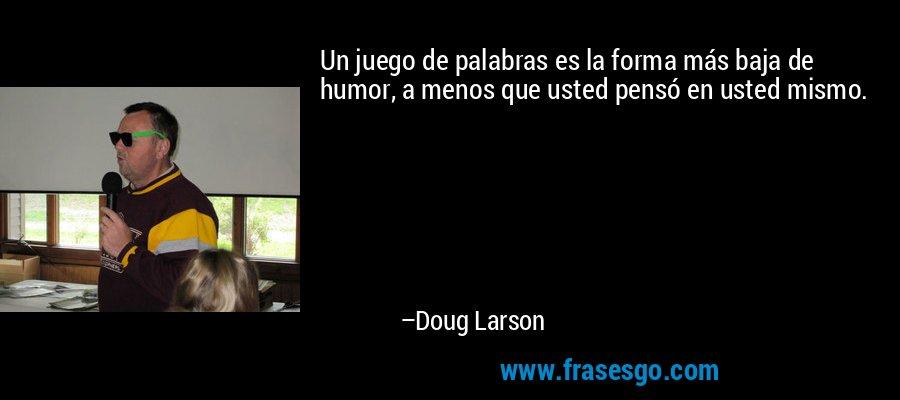 Un juego de palabras es la forma más baja de humor, a menos que usted pensó en usted mismo. – Doug Larson