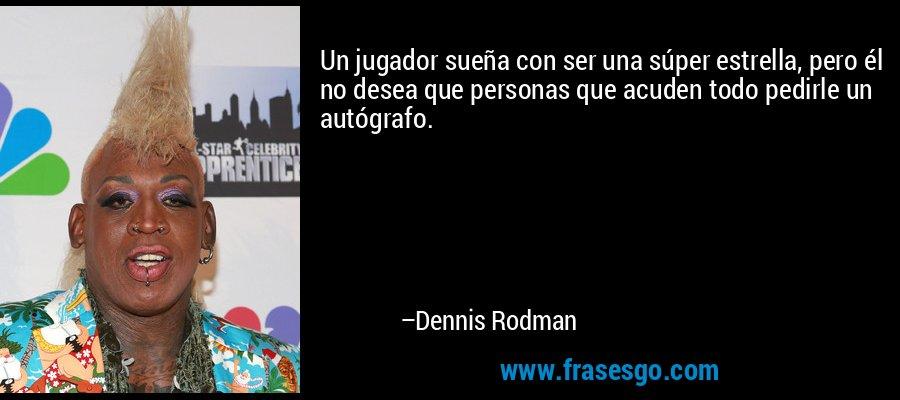 Un jugador sueña con ser una súper estrella, pero él no desea que personas que acuden todo pedirle un autógrafo. – Dennis Rodman
