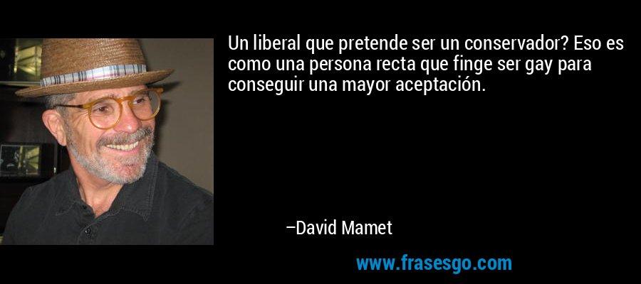 Un liberal que pretende ser un conservador? Eso es como una persona recta que finge ser gay para conseguir una mayor aceptación. – David Mamet