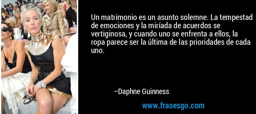Un matrimonio es un asunto solemne. La tempestad de emociones y la miríada de acuerdos se vertiginosa, y cuando uno se enfrenta a ellos, la ropa parece ser la última de las prioridades de cada uno. – Daphne Guinness