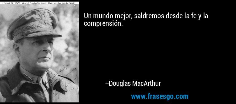 Un mundo mejor, saldremos desde la fe y la comprensión. – Douglas MacArthur