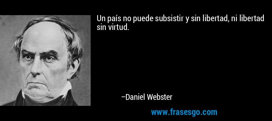 Un país no puede subsistir y sin libertad, ni libertad sin virtud. – Daniel Webster