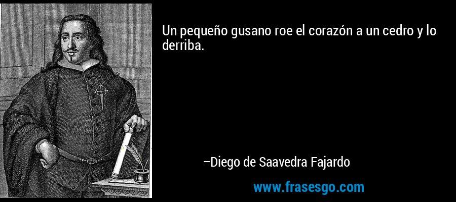 Un pequeño gusano roe el corazón a un cedro y lo derriba.  – Diego de Saavedra Fajardo