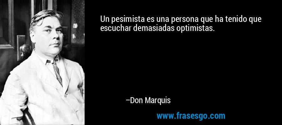 Un pesimista es una persona que ha tenido que escuchar demasiadas optimistas. – Don Marquis