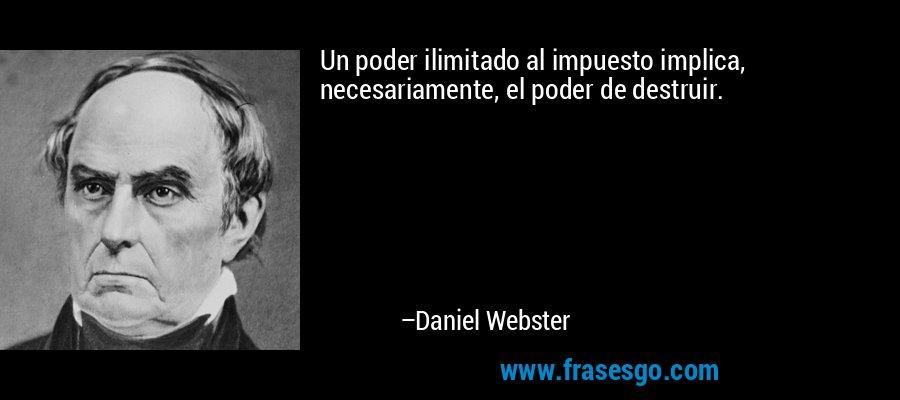 Un poder ilimitado al impuesto implica, necesariamente, el poder de destruir. – Daniel Webster