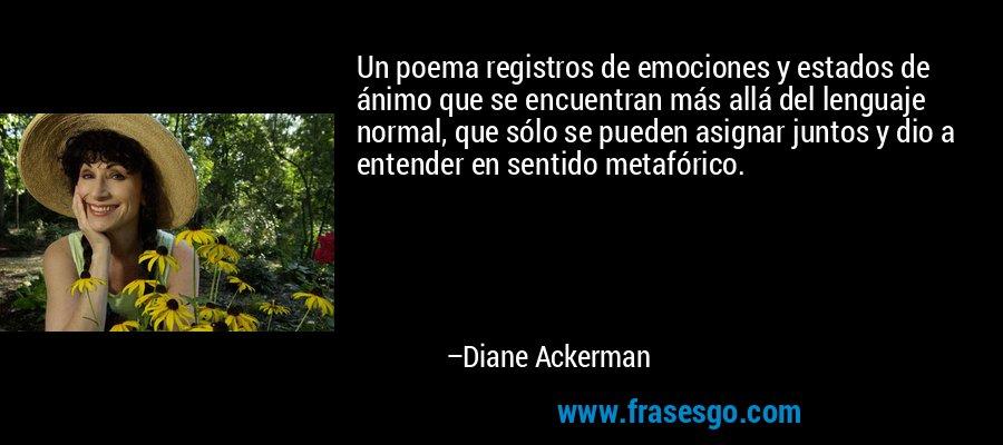 Un poema registros de emociones y estados de ánimo que se encuentran más allá del lenguaje normal, que sólo se pueden asignar juntos y dio a entender en sentido metafórico. – Diane Ackerman
