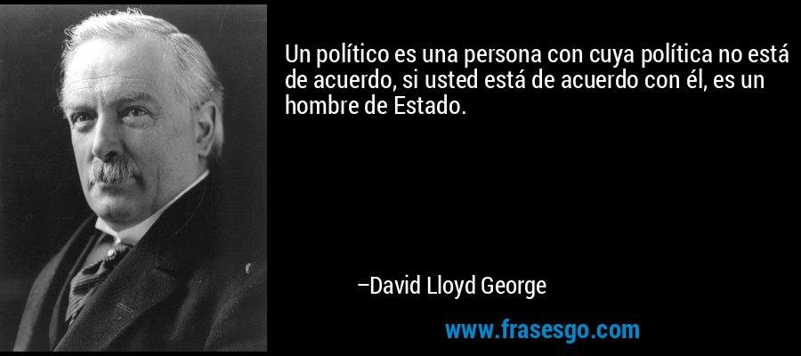 Un político es una persona con cuya política no está de acuerdo, si usted está de acuerdo con él, es un hombre de Estado. – David Lloyd George