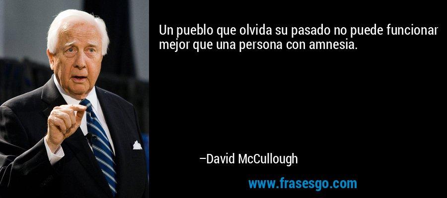 Un pueblo que olvida su pasado no puede funcionar mejor que una persona con amnesia. – David McCullough