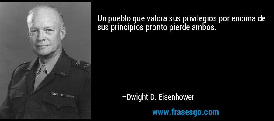 Un pueblo que valora sus privilegios por encima de sus principios pronto pierde ambos. – Dwight D. Eisenhower