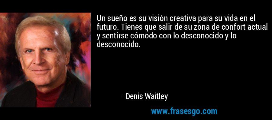 Un sueño es su visión creativa para su vida en el futuro. Tienes que salir de su zona de confort actual y sentirse cómodo con lo desconocido y lo desconocido. – Denis Waitley
