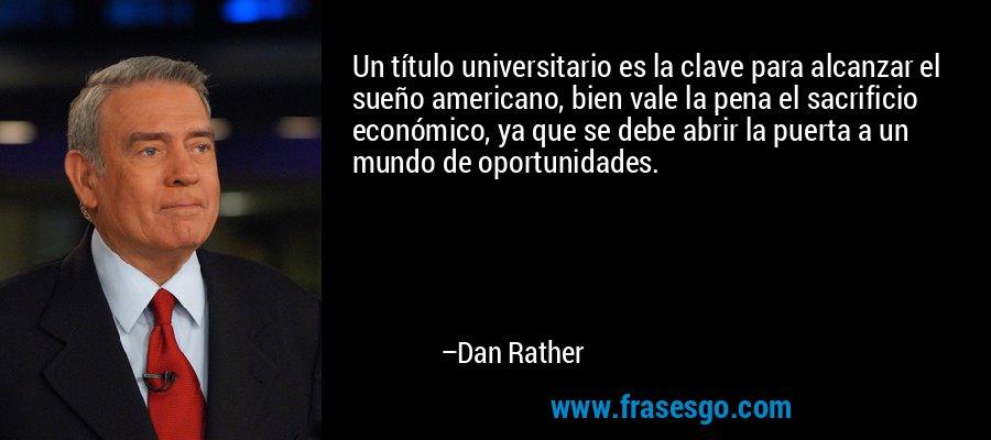 Un título universitario es la clave para alcanzar el sueño americano, bien vale la pena el sacrificio económico, ya que se debe abrir la puerta a un mundo de oportunidades. – Dan Rather